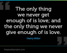 The only thing we never get enough of is love; and the only thing we never give enough of is love.  Henry Miller