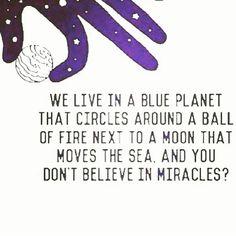 """""""Vivemos em um planeta azul que circula em volta de uma bola de fogo, perto de uma Lua que move os mares. E VOCÊ  NÃO ACREDITA EM MILAGRES?  E por falar em…"""""""