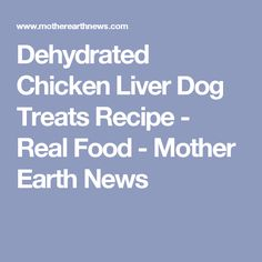 Dehydrated Chicken Liver Dog Treats Recipe - Real Food - Mother Earth News