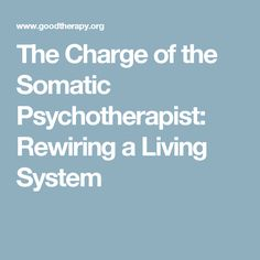 The Charge of the Somatic Psychotherapist: Rewiring a Living System