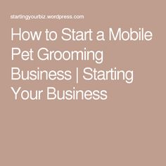 How to Start a Mobile Pet Grooming Business | Starting Your Business
