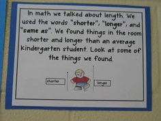 Here's a nice idea for working on comparative measurement. Students find things in the classroom shorter and longer than themselves. Then they draw a sample comparison.