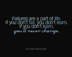Failures are a part of life. If you don't fail, you don't learn...