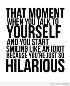 That moment when you talk to yourself and you start smiling like an idiot because you're just so hilarious!