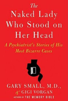 The Naked Lady Who Stood on Her Head: A Psychiatrist's Stories of His Most Bizarre Cases by [Small, Gary, Vorgan, Gigi] Best Books To Read, I Love Books, Good Books, Buy Books, Book Nerd, Book Club Books, Reading Lists, Book Lists, Psychology Books