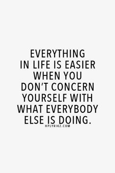 Everything in life is easier when you don't concern yourself with what everybody else is doing. | Danielle Dowling