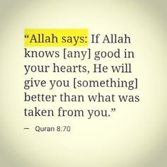 Allah says :if Allah knows( any) good in your heart, he will give you (something) better than what was taken from you. How it is now, shukar to Allah for what He giving us after we meet Allah Quotes, Muslim Quotes, Quran Quotes, Religious Quotes, Arabic Quotes, Beautiful Islamic Quotes, Islamic Inspirational Quotes, Beautiful Prayers, Allah Islam