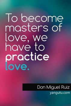To become masters of love, we have to practice love, ~ Don Miguel Ruiz <3 Love Sayings #quotes, #love, #sayings, https://apps.facebook.com/yangutu
