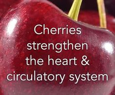 Food for Thought... Cherries strengthen the heart and circulatory system.