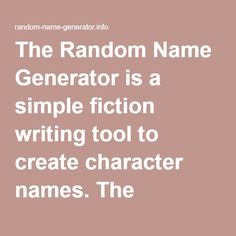 The Random Name Generator is a simple fiction writing tool to create character names. The generator contains English first and last names based on the database of the US Census: 1219 male first names 4275 female first names 88799 last names over 480 million random names