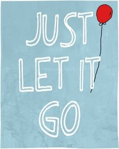 just let it go.....