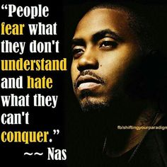 People fear what they don't understand and hate what they can't conquer.