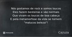 """Nós gostamos de rock e somos loucos Eles fazem besteiras e são normais Que vivam os loucos de boa cabeça E pela metamorfose da vida se tornem """"malucos beleza""""! — Cazuza"""