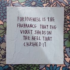 Forgiveness is the fragrance that the violet sheds on the heel that crushed it. #wisdom #affirmations #forgiveness