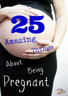It isn't all swollen ankles and having to   pee! 25 amazing things about being pregnant