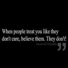 """when people treat you like they don't care, believe them - they don't!"" Actions speak louder than words! Great Quotes, Quotes To Live By, Inspirational Quotes, Motivational, The Words, Words Quotes, Me Quotes, Sayings, He Dont Care Quotes"