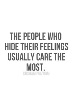The people who hide their feelings usually care the most.