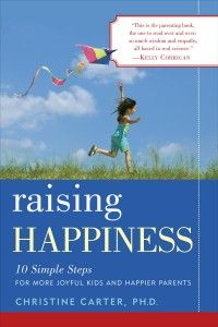 Raising Happiness:  10 Simple steps for more joyful kids and happier parents  By:  Christine Carter, Ph.D