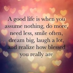 A good life is when you assume nothing, do more, need less, smile often, dream big, laugh a lot, and realize how blessed you really are.