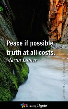 Peace if possible, truth at all costs. - Martin Luther
