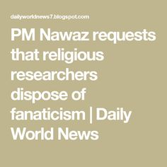 PM Nawaz requests that religious researchers dispose of fanaticism | Daily World News