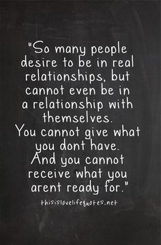 So many people desire to be in real relationships, but cannot even be in a relationship with themselves. You cannot give what you don't have. And you cannot receive what you are not ready for.