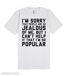 Gretchen Wieners Popularity Quote   I'm sorry that people are so jealous of me, but I can't help it that I'm so popular. Gretchen Wieners' (Mean Girls) famous quote also makes a bold tee! Sorry not sorry. #MeanGirls