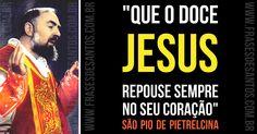 """""""Que o doce Jesus repouse sempre no seu coração."""" SãoPiodePietrelcina #Jesus #coração #PadrePio"""