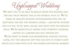 """""""Unplugged Wedding: We want you to be able to really enjoy our wedding day, feeling truly present and in the moment with us. We've hired an amazing wedding photographer who will be capturing the way the wedding looks - and we're inviting each of you to sit back, relax, and enjoy how the wedding feels. We're respectfully asking that everyone consider leaving all cameras and cell phones off."""""""