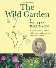 The Wild Garden by William Robinson: A New Illustrated Edition with Photographs and Notes by Charles Nelson: Amazon.co.uk: William Robinson, Nelson Charles: 9781848890350: Books