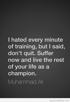 Suffer now and live the rest of your life as a champion.