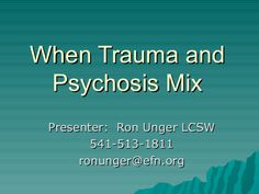 When Trauma and Psychosis Mix by Ron Unger LCSW via slideshare