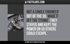Not a single engineer, out of the 30, made it off the Titanic: they stayed and kept the power on so others could escape.