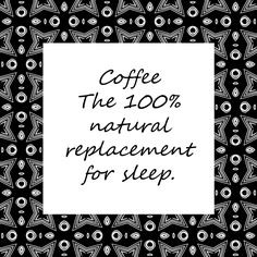 Coffee the 100% natural replacement for sleep.