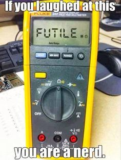 If you laughed at this you are a nerd.  A volt/ohm meter set to measure ohms (resistance).  The display reads FUTILE.