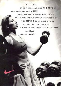 """No one ever worked out and regrets it. You never go for a run and then when your finished, wish you would have just stayed home.   You never climb a mountain, get to the top, and say, """" I should have just been content to stay where i was."""""""