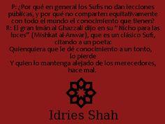 """P: ¿Por qué en general los Sufis no dan lecciones públicas, y por qué no comparten equitativamente con todo el mundo el conocimiento que tienen?  R: El gran Imán al Ghazzali dijo en su """"Nicho para las luces"""" (Mishkat al-Anwar), que es un clásico Sufi, citando a un poeta:  Quienquiera que le dé conocimiento a un tonto, lo pierde  Y quien lo mantenga alejado de los merecedores, hace mal. - Idries Shah, Aprender a Saber."""