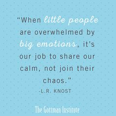 Wise Words ~ When little people are overwhelmed by big emotions, it's your job to share our calm, not join their chaos. - L.R. Knost Great Advice #349