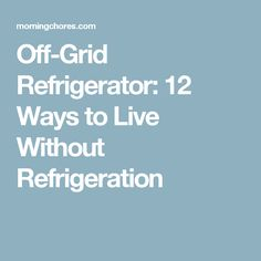 Off-Grid Refrigerator: 12 Ways to Live Without Refrigeration