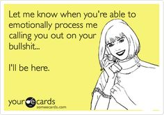 Funny Friendship Ecard: Let me know when you're able to emotionally process me calling you out on your bullshit... I'll be here.
