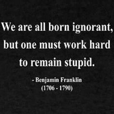 We are all born ignorant, but one must work hard to remain stupid. --Ben Franklin