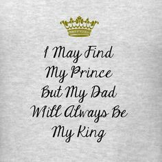 I may find my prince (found him!) but my dad will always be my king! :)