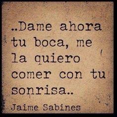 Que lindo!!! dame tu boca, la quiero comer con tu sonrisa!!!! Jaime Sabines... :)