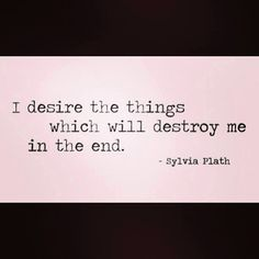 I desire the things that will destroy me in the end - Sylvia Plath