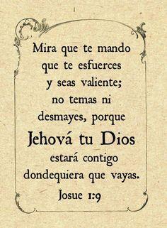 Mira que te mando que te esfuerces y seas valiente; no temas ni desmayes, porque Jehová tu Dios estará contigo en dondequiera que vayas. Josué 1.9