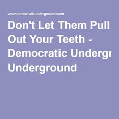 Don't Let Them Pull Out Your Teeth - Democratic Underground