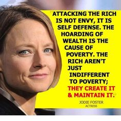 Attacking the rich is not envy, it is self defense. The hoarding of wealth is the cause of poverty. The rich aren't just indifferent to poverty, they create it and maintain it. --Jodie Foster, Actress