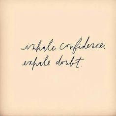 Inhale confidence- exhale doubt