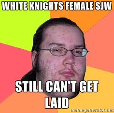 White Knights Female SJW Still can't get laid - Butthurt Dweller ...