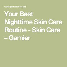 Your Best Nighttime Skin Care Routine - Skin Care – Garnier